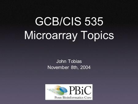 GCB/CIS 535 Microarray Topics John Tobias November 8th, 2004.