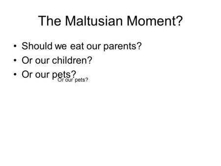 The Maltusian Moment? Should we eat our parents? Or our children? Or our pets?