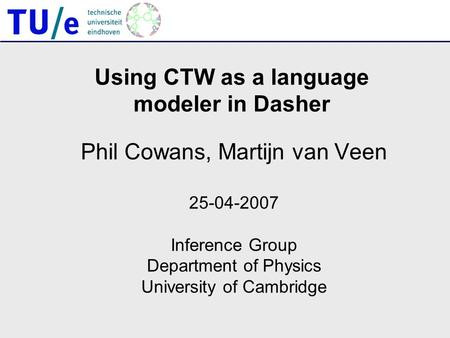 Using CTW as a language modeler in Dasher Phil Cowans, Martijn van Veen 25-04-2007 Inference Group Department of Physics University of Cambridge.