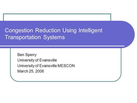 Congestion Reduction Using Intelligent Transportation Systems Ben Sperry University of Evansville University of Evansville MESCON March 25, 2006.