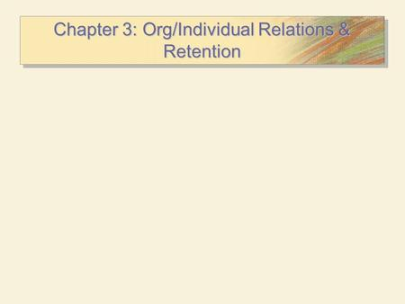 Chapter 3: Org/Individual Relations & Retention. Individual/Organizational Relationships The Psychological Contract  The unwritten expectations employees.