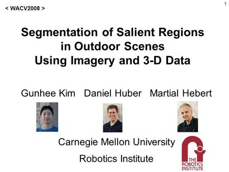 1 Segmentation of Salient Regions in Outdoor Scenes Using Imagery and 3-D Data Gunhee Kim Daniel Huber Martial Hebert Carnegie Mellon University Robotics.