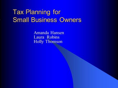 Tax Planning for Small Business Owners Amanda Hansen Laura Robins Holly Thomson.