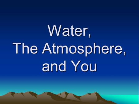 Water, The Atmosphere, and You. The Changing Forms of Water Water is the only substance on earth to naturally exist as a solid, liquid, and gas –Evaporation.