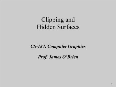 1 Clipping and Hidden Surfaces CS-184: Computer Graphics Prof. James O'Brien.