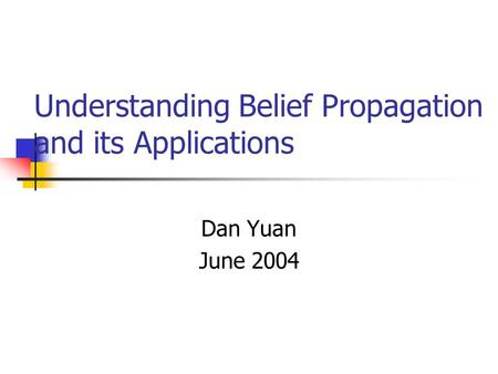 Understanding Belief Propagation and its Applications Dan Yuan June 2004.