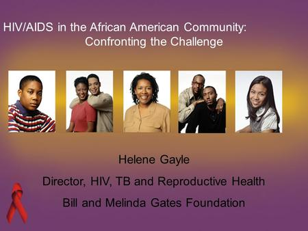Helene Gayle Director, HIV, TB and Reproductive Health Bill and Melinda Gates Foundation HIV/AIDS in the African American Community: Confronting the Challenge.