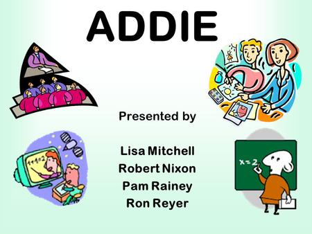 ADDIE Presented by Lisa Mitchell Robert Nixon Pam Rainey Ron Reyer.