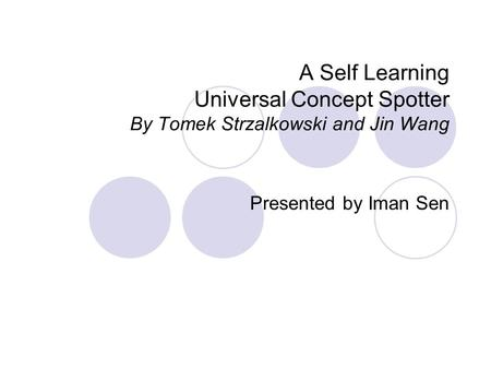 A Self Learning Universal Concept Spotter By Tomek Strzalkowski and Jin Wang Presented by Iman Sen.