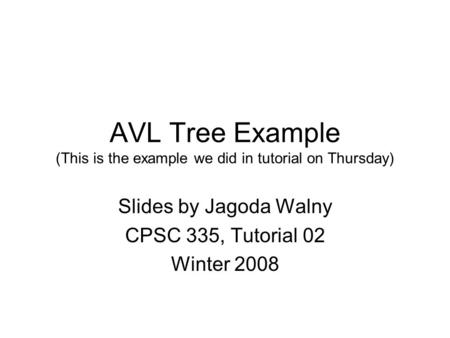 AVL Tree Example (This is the example we did in tutorial on Thursday) Slides by Jagoda Walny CPSC 335, Tutorial 02 Winter 2008.