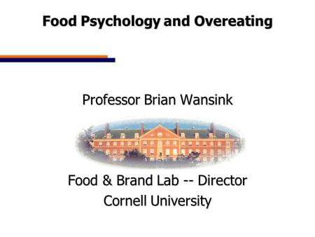 Food Psychology and Overeating Professor Brian Wansink Food & Brand Lab -- Director Cornell University.