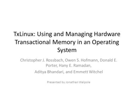 TxLinux: Using and Managing Hardware Transactional Memory in an Operating System Christopher J. Rossbach, Owen S. Hofmann, Donald E. Porter, Hany E. Ramadan,
