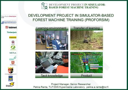 DEVELOPMENT PROJECT IN SIMULATOR- BASED FOREST MACHINE TRAINING DEVELOPMENT PROJECT IN SIMULATOR-BASED FOREST MACHINE TRAINING (PROFORSIM) Project Manager,