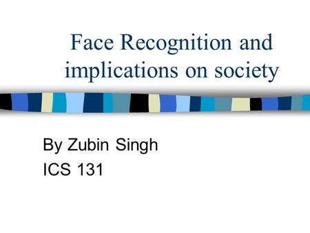 Face Recognition and implications on society By Zubin Singh ICS 131.