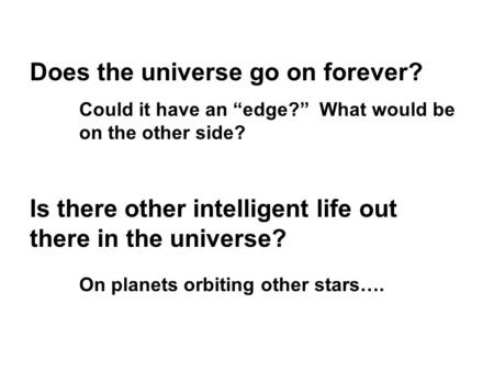 "Does the universe go on forever? Could it have an ""edge?"" What would be on the other side? Is there other intelligent life out there in the universe? On."