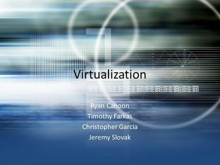 Virtualization Ryan Cahoon Timothy Farkas Christopher Garcia Jeremy Slovak.
