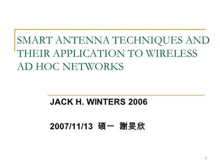 1 SMART ANTENNA TECHNIQUES AND THEIR APPLICATION TO WIRELESS AD HOC NETWORKS JACK H. WINTERS 2006 2007/11/13 碩一 謝旻欣.