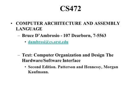 CS472 COMPUTER ARCHITECTURE AND ASSEMBLY LANGUAGE –Bruce D'Ambrosio - 107 Dearborn, 7-5563 –Text: Computer Organization and Design.