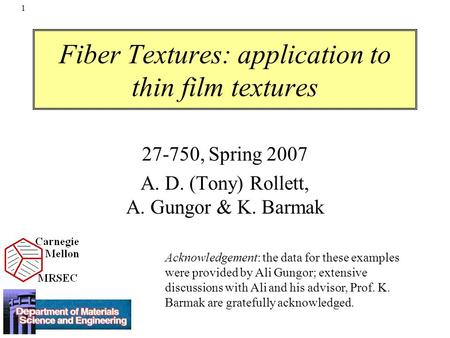 1 Fiber Textures: application to thin film textures 27-750, Spring 2007 A. D. (Tony) Rollett, A. Gungor & K. Barmak Acknowledgement: the data for these.