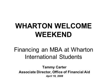 WHARTON WELCOME WEEKEND Financing an MBA at Wharton International Students Tammy Carter Associate Director, Office of Financial Aid April 19, 2008.