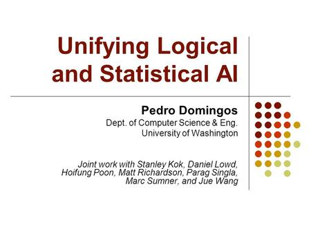 Unifying Logical and Statistical AI Pedro Domingos Dept. of Computer Science & Eng. University of Washington Joint work with Stanley Kok, Daniel Lowd,