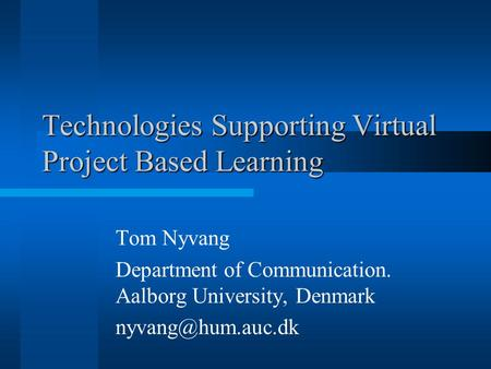 Technologies Supporting Virtual Project Based Learning Tom Nyvang Department of Communication. Aalborg University, Denmark