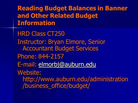 Reading Budget Balances in Banner and Other Related Budget Information HRD Class CT250 Instructor: Bryan Elmore, Senior Accountant Budget Services Phone:
