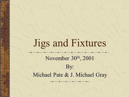 Jigs and Fixtures November 30 th, 2001 By: Michael Pate & J. Michael Gray.