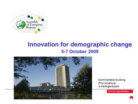 Innovation for demographic change 5-7 October 2009 Administration building (Provinciehuis) 's-Hertogenbosch.