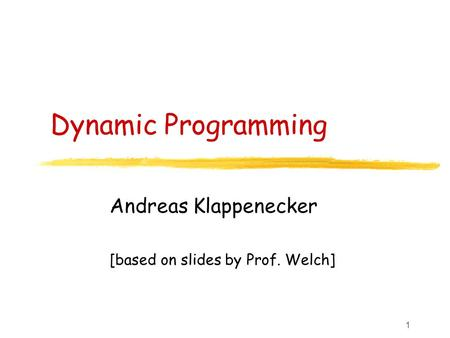1 Dynamic Programming Andreas Klappenecker [based on slides by Prof. Welch]