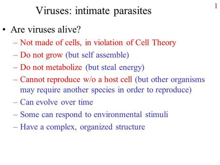 1 Viruses: intimate parasites Are viruses alive? –Not made of cells, in violation of Cell Theory –Do not grow (but self assemble) –Do not metabolize (but.
