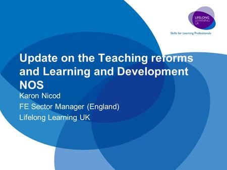 Update on the Teaching reforms and Learning and Development NOS Karon Nicod FE Sector Manager (England) Lifelong Learning UK.