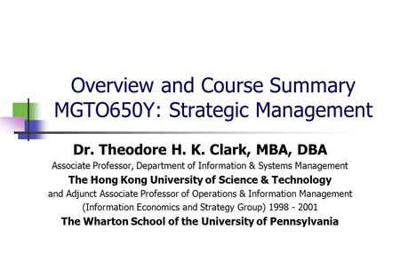 Overview and Course Summary MGTO650Y: Strategic Management Dr. Theodore H. K. Clark, MBA, DBA Associate Professor, Department of Information & Systems.