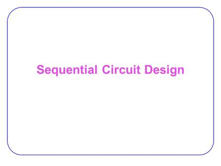 Sequential Circuit Design. 2 Design Procedure 1.Specification 2.Formulation  Obtain a state diagram or state table 3.State Assignment  Assign binary.