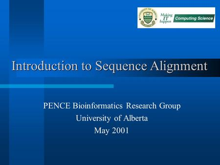 Introduction to Sequence Alignment PENCE Bioinformatics Research Group University of Alberta May 2001.