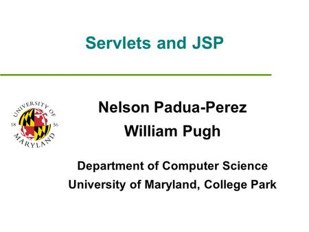 Servlets and JSP Nelson Padua-Perez William Pugh Department of Computer Science University of Maryland, College Park.