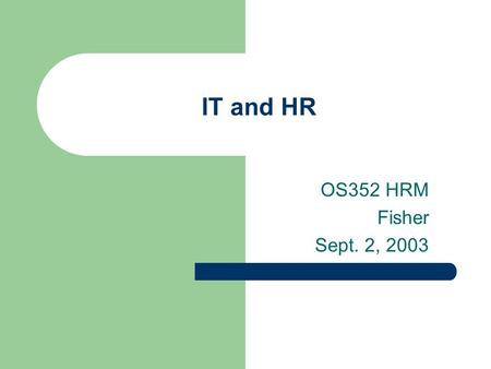 IT and HR OS352 HRM Fisher Sept. 2, 2003. Agenda SHRM information How is IT affecting HR? HR and ERP systems – SAP as an example How do we get people.