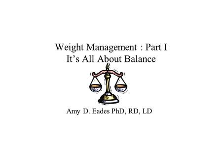 Weight Management : Part I It's All About Balance Amy D. Eades PhD, RD, LD.