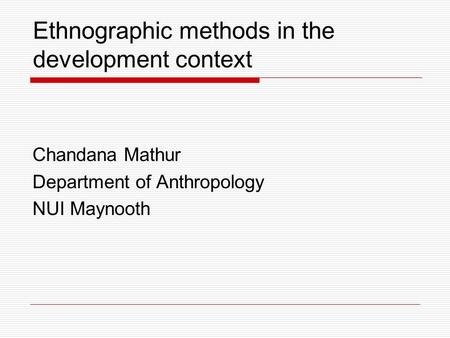 Ethnographic methods in the development context Chandana Mathur Department of Anthropology NUI Maynooth.