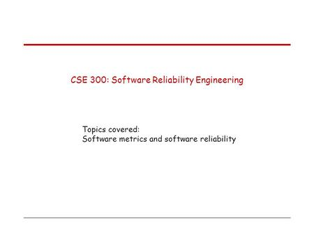 CSE 300: Software Reliability Engineering Topics covered: Software metrics and software reliability.
