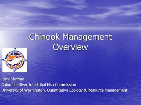 Chinook Management Overview Rishi Sharma Columbia River Intertribal Fish Commission University of Washington, Quantitative Ecology & Resource Management.
