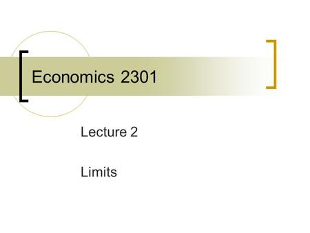 Economics 2301 Lecture 2 Limits. Limits and Continuity It is often necessary to evaluate a function as its argument approaches some value. The limit of.