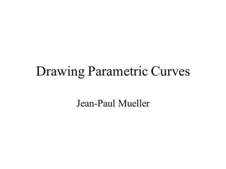 Drawing Parametric Curves Jean-Paul Mueller. Curves - The parametric form of a curve expresses the value of each spatial variable for points on the curve.