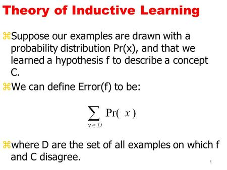 1 Theory of Inductive Learning zSuppose our examples are drawn with a probability distribution Pr(x), and that we learned a hypothesis f to describe a.