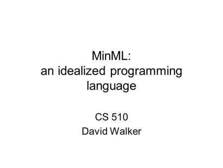 MinML: an idealized programming language CS 510 David Walker.