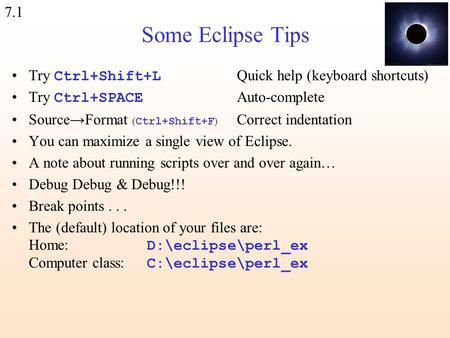 7.1 Some Eclipse Tips Try Ctrl+Shift+L Quick help (keyboard shortcuts) Try Ctrl+SPACE Auto-complete Source→Format ( Ctrl+Shift+F ) Correct indentation.