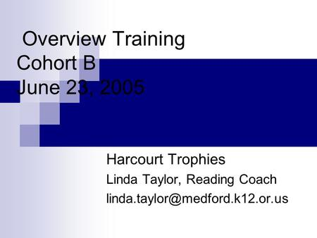 Overview Training Cohort B June 23, 2005 Harcourt Trophies Linda Taylor, Reading Coach