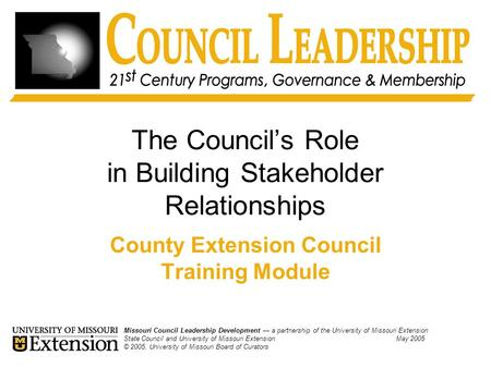 The Council's Role in Building Stakeholder Relationships County Extension Council Training Module Missouri Council Leadership Development — a partnership.