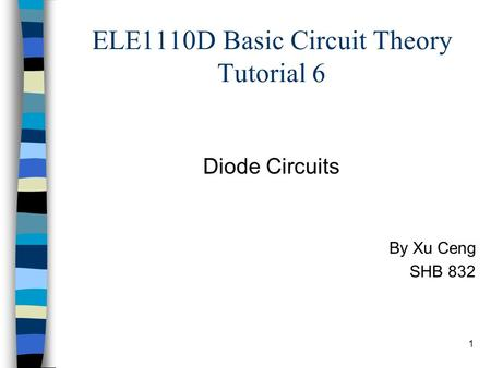 1 ELE1110D Basic Circuit Theory Tutorial 6 Diode Circuits By Xu Ceng SHB 832.