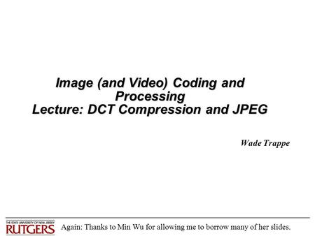 Image (and Video) Coding and Processing Lecture: DCT Compression and JPEG Wade Trappe Again: Thanks to Min Wu for allowing me to borrow many of her slides.